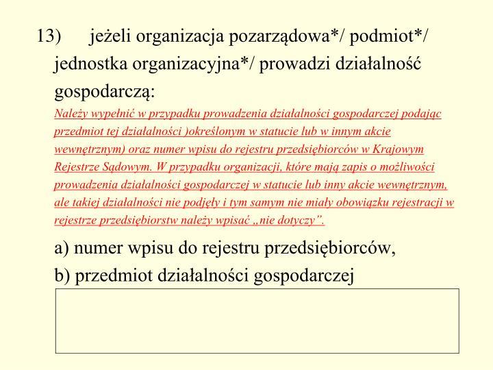 13) jeżeli organizacja pozarządowa*/ podmiot*/ jednostka organizacyjna*/ prowadzi działalność gospodarczą: