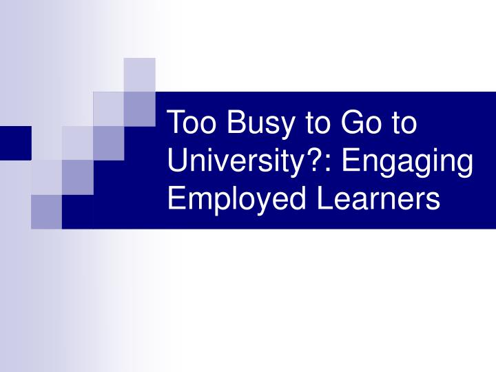 Too busy to go to university engaging employed learners