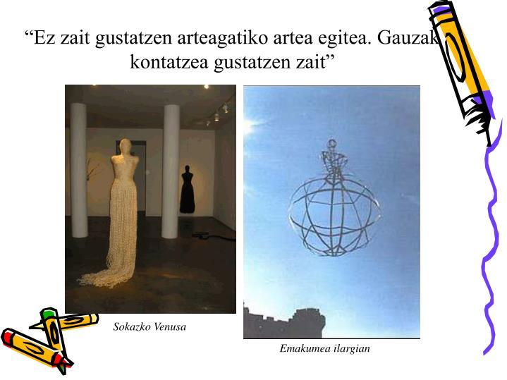 """""""Ez zait gustatzen arteagatiko artea egitea. Gauzak kontatzea gustatzen zait"""""""