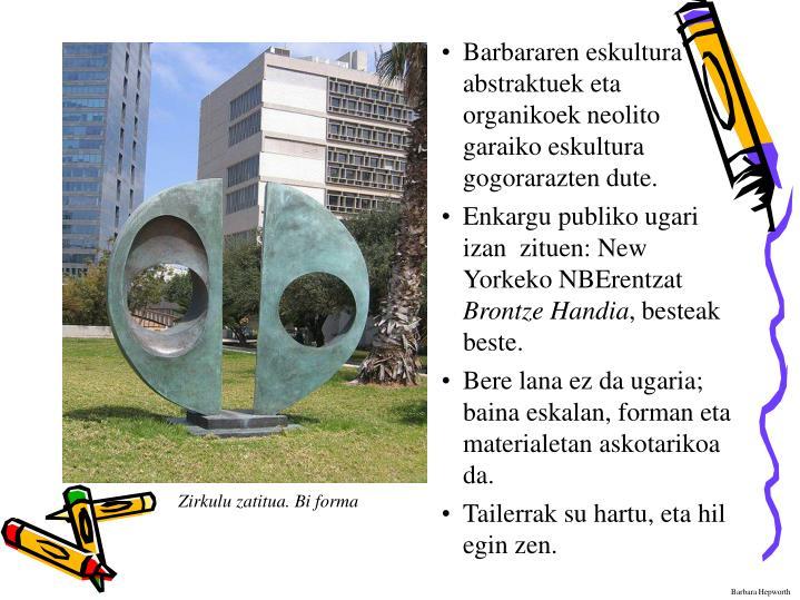 Barbararen eskultura abstraktuek eta organikoek neolito garaiko eskultura gogorarazten dute.