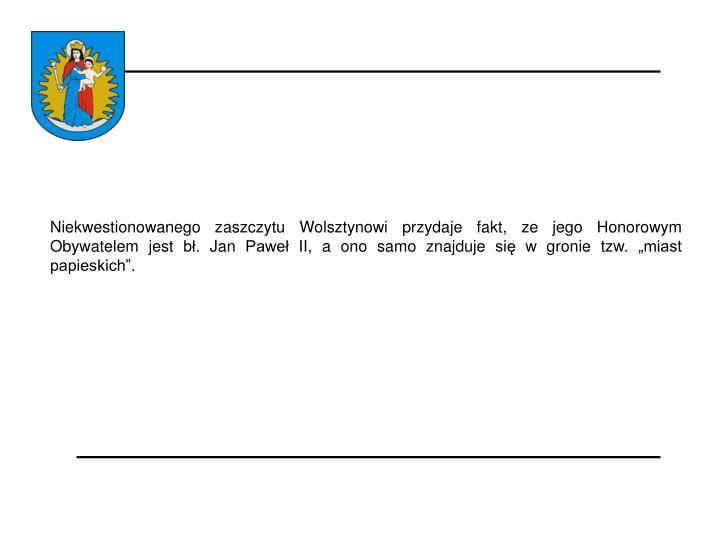 """Niekwestionowanego zaszczytu Wolsztynowi przydaje fakt, ze jego Honorowym Obywatelem jest bł. Jan Paweł II, a ono samo znajduje się w gronie tzw. """"miast papieskich""""."""