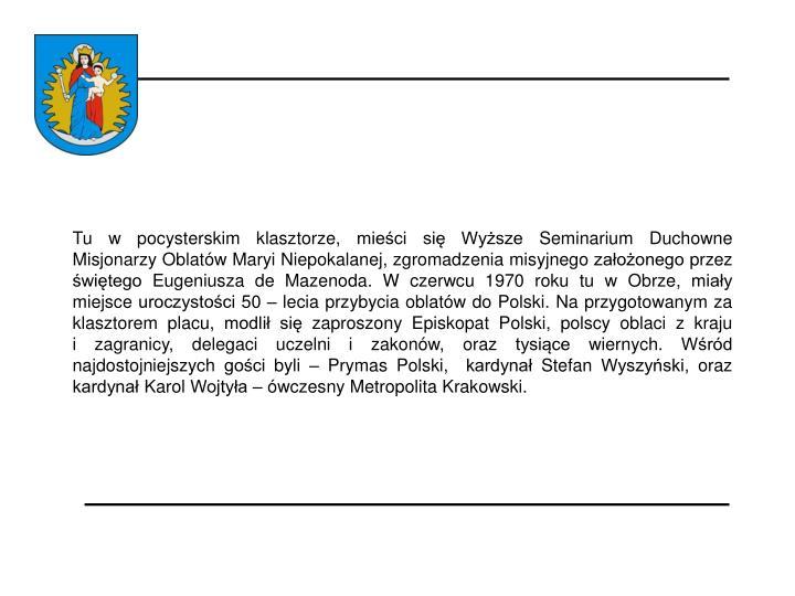 Tu w pocysterskim klasztorze, mieści się Wyższe Seminarium Duchowne Misjonarzy Oblatów Maryi Niepokalanej, zgromadzenia misyjnego założonego przez świętego Eugeniusza de Mazenoda. W czerwcu 1970 roku tu w Obrze, miały miejsce uroczystości 50 – lecia przybycia oblatów do Polski. Na przygotowanym za klasztorem placu, modlił się zaproszony Episkopat Polski, polscy oblaci z kraju