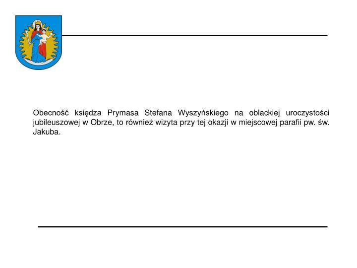 Obecność księdza Prymasa Stefana Wyszyńskiego na oblackiej uroczystości jubileuszowej w Obrze, to również wizyta przy tej okazji w miejscowej parafii pw. św. Jakuba.