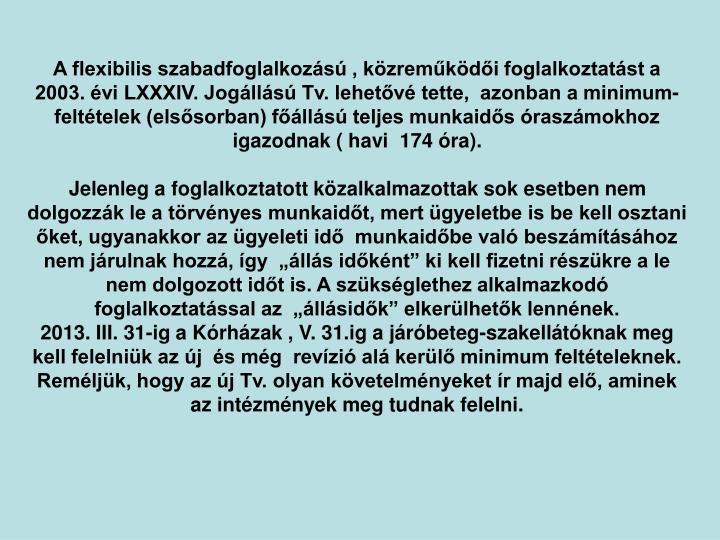 A flexibilis szabadfoglalkozs , kzremkdi foglalkoztatst a  2003. vi LXXXIV. Joglls Tv. lehetv tette,  azonban a minimum-felttelek (elssorban) flls teljes munkaids raszmokhoz igazodnak ( havi  174 ra).