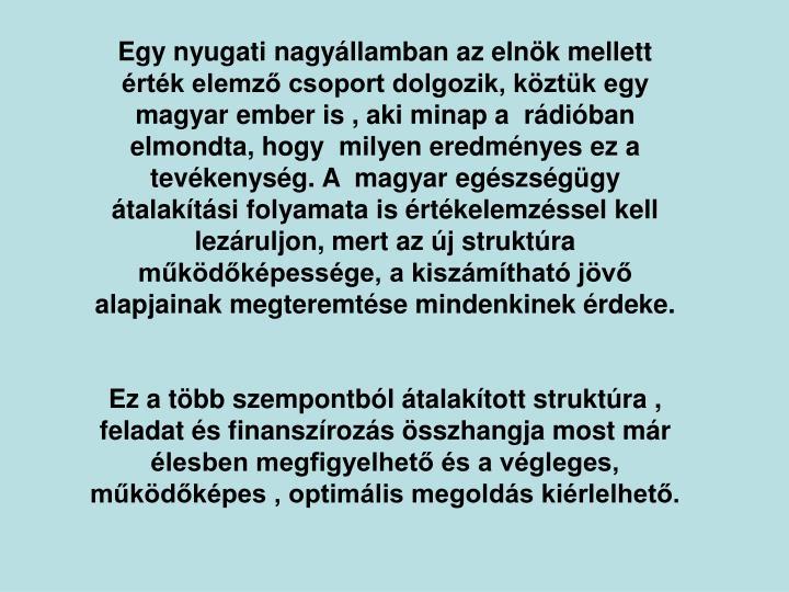 Egy nyugati nagyllamban az elnk mellett  rtk elemz csoport dolgozik, kztk egy magyar ember is , aki minap a  rdiban elmondta, hogy  milyen eredmnyes ez a tevkenysg. A  magyar egszsggy talaktsi folyamata is rtkelemzssel kell lezruljon, mert az j struktra mkdkpessge, a kiszmthat jv alapjainak megteremtse mindenkinek rdeke.