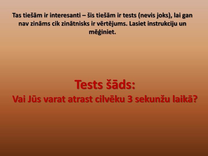 Tas tiešām ir interesanti – šis tiešām ir tests (nevis joks), lai gan nav zināms cik zinātnisks ir vērtējums. Lasiet instrukciju un mēģiniet.