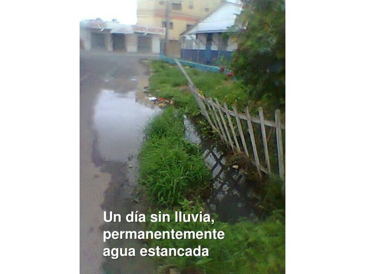 Un día sin lluvia, permanentemente agua estancada