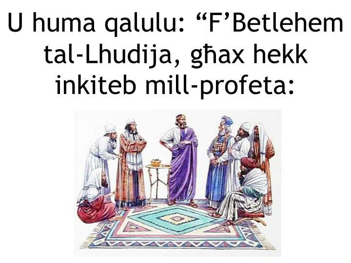 U huma qalulu: FBetlehem tal-Lhudija, gax hekk inkiteb mill-profeta: