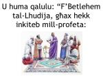 u huma qalulu f betlehem tal lhudija g ax hekk inkiteb mill profeta