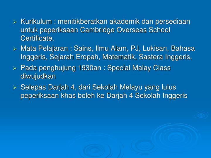 Kurikulum : menitikberatkan akademik dan persediaan untuk peperiksaan Cambridge Overseas School Certificate.