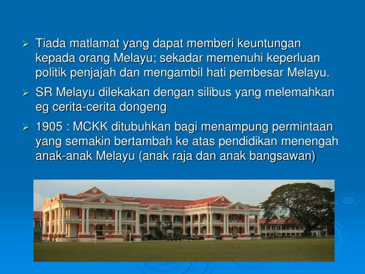 Tiada matlamat yang dapat memberi keuntungan kepada orang Melayu; sekadar memenuhi keperluan politik penjajah dan mengambil hati pembesar Melayu.