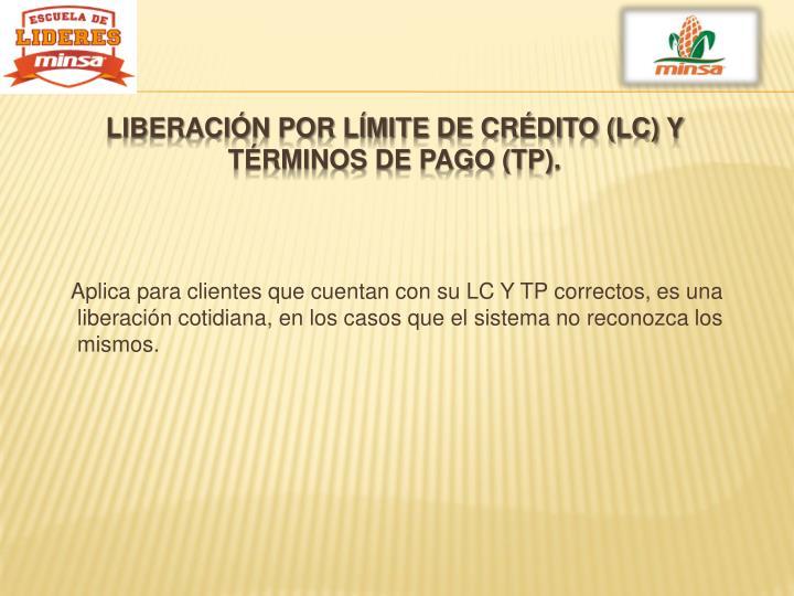 Aplica para clientes que cuentan con su LC Y TP correctos, es una liberación cotidiana, en los casos que el sistema no reconozca los mismos.