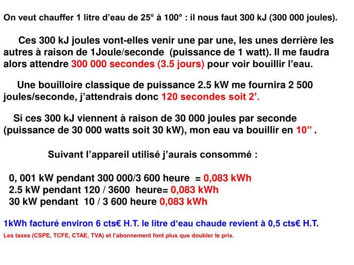 On veut chauffer 1 litre d'eau de 25° à 100° : il nous faut 300 kJ (300 000 joules).