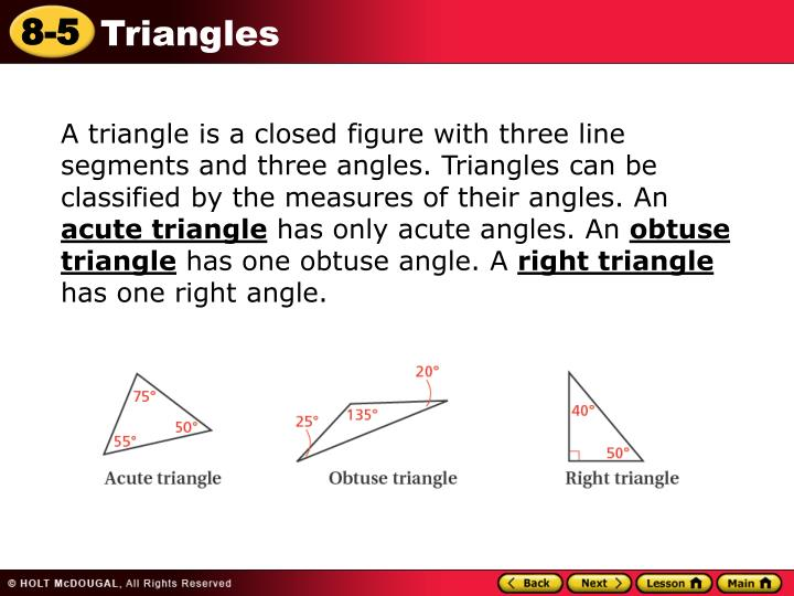 A triangle is a closed figure with three line segments and three angles. Triangles can be classified by the measures of their angles. An