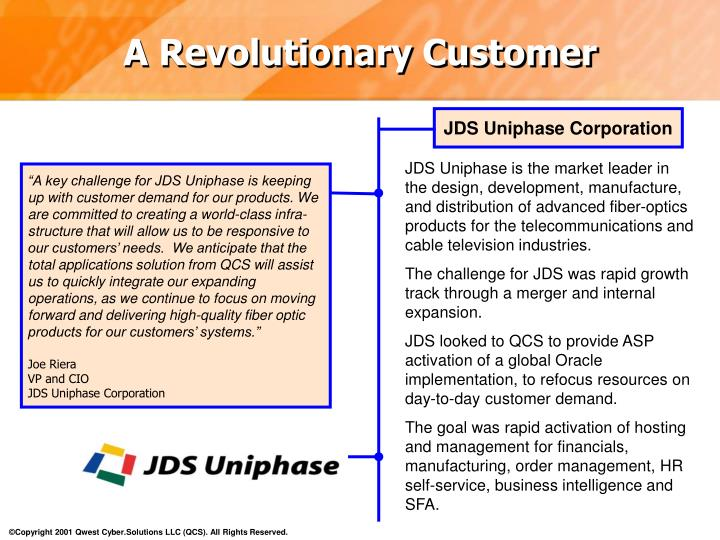 """A key challenge for JDS Uniphase is keeping up with customer demand for our products. We are committed to creating a world-class infra-structure that will allow us to be responsive to our customers' needs.  We anticipate that the total applications solution from QCS will assist us to quickly integrate our expanding operations, as we continue to focus on moving forward and delivering high-quality fiber optic products for our customers' systems."""