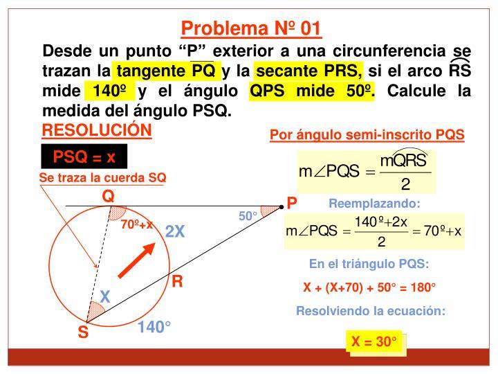 Desde un punto P exterior a una circunferencia se trazan la tangente PQ y la secante PRS, si el arco RS mide 140 y el ngulo QPS mide 50. Calcule la medida del ngulo PSQ.