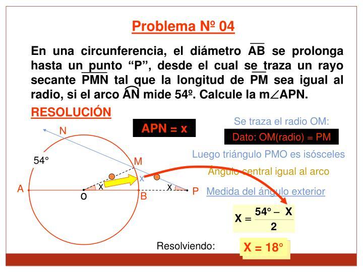 En una circunferencia, el dimetro AB se prolonga hasta un punto P, desde el cual se traza un rayo secante PMN tal que la longitud de PM sea igual al radio, si el arco AN mide 54. Calcule la m