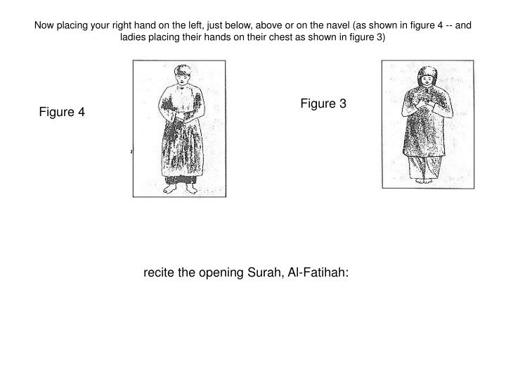 Now placing your right hand on the left, just below, above or on the navel (as shown in figure 4 -- and ladies placing their hands on their chest as shown in figure 3)