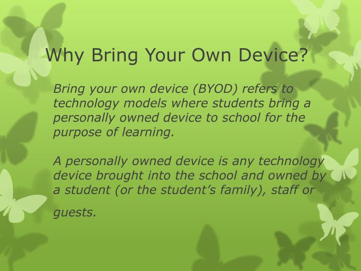 Bring your own device (BYOD) refers to technology models where students bring a personally owned device to school for the purpose of learning.