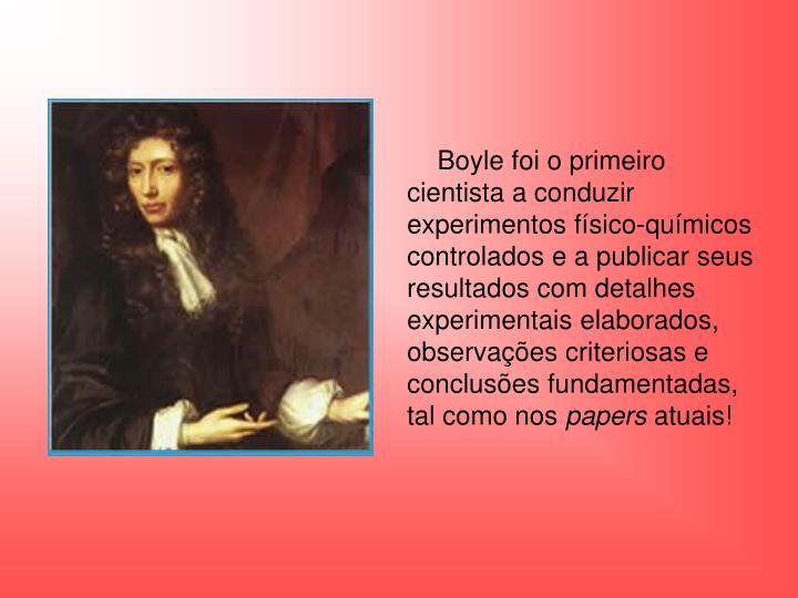 Boyle foi o primeiro cientista a conduzir experimentos físico-químicos controlados e a publicar seus resultados com detalhes experimentais elaborados, observações criteriosas e conclusões fundamentadas, tal como nos