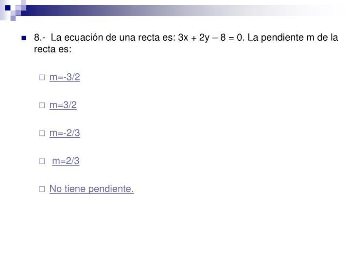 8.-  La ecuación de una recta es: 3x + 2y – 8 = 0. La pendiente m de la recta es: