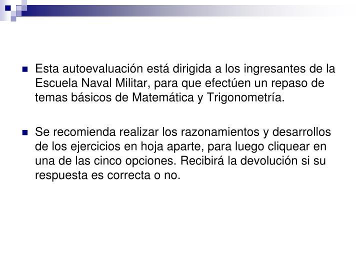 Esta autoevaluación está dirigida a los ingresantes de la Escuela Naval Militar, para que efectúen un repaso de temas básicos de Matemática y Trigonometría.