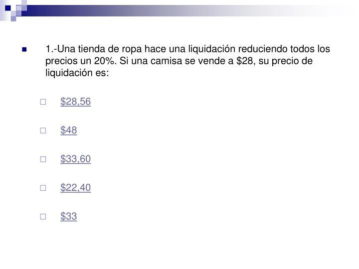 1.-Una tienda de ropa hace una liquidación reduciendo todos los precios un 20%. Si una camisa se vende a $28, su precio de liquidación es: