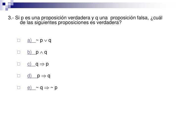 3.- Si p es una proposición verdadera y q una  proposición falsa, ¿cuál de las siguientes proposiciones es verdadera?
