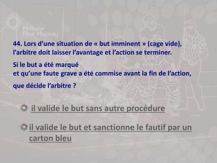 44. Lors d'une situation de « but imminent » (cage vide),