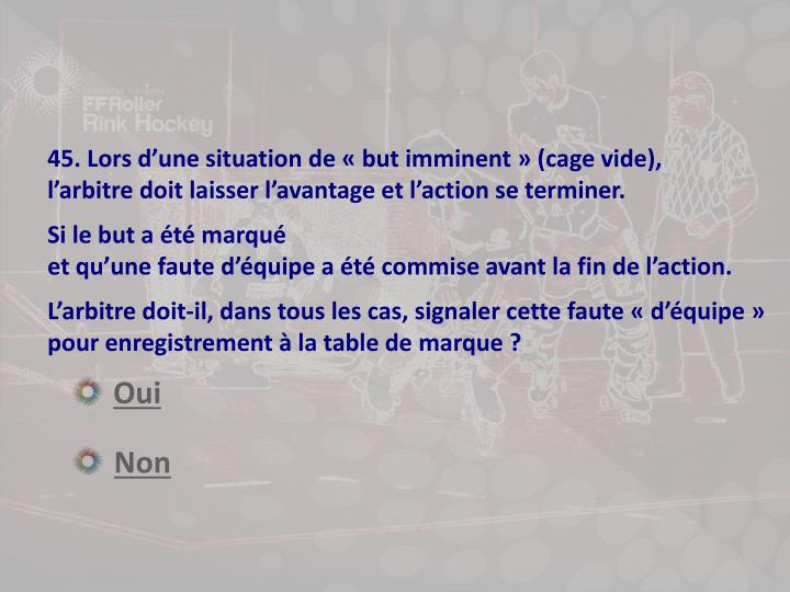45. Lors d'une situation de « but imminent » (cage vide),