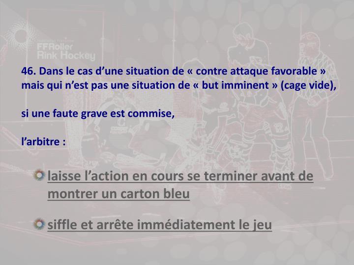 46. Dans le cas d'une situation de «contre attaque favorable» mais qui n'est pas une situation de «but imminent» (cage vide),