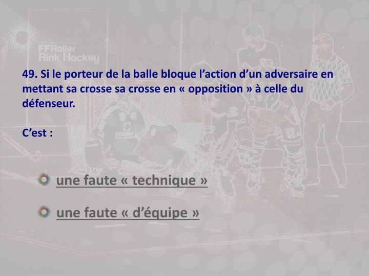 49. Si le porteur de la balle bloque l'action d'un adversaire en mettant sa crosse sa crosse en «opposition» à celle du défenseur.