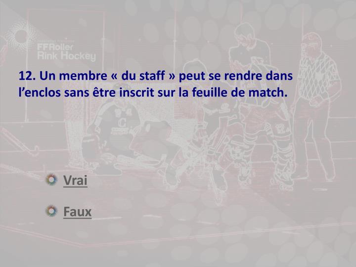 12. Un membre «du staff» peut se rendre dans l'enclos sans être inscrit sur la feuille de match.