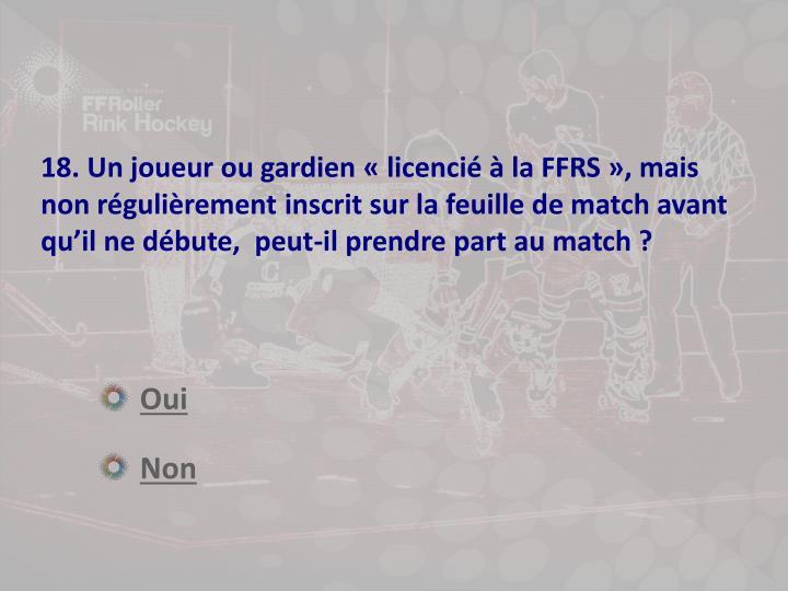 18. Un joueur ou gardien «licenciéà la FFRS », mais non régulièrement inscrit sur la feuille de match avant qu'il ne débute,  peut-il prendre part au match ?
