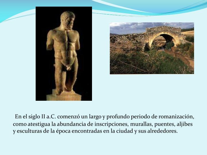 En el siglo II a.C. comenz un largo y profundo periodo de romanizacin, como atestigua la abundancia de inscripciones, murallas, puentes, aljibes y esculturas de la poca encontradas en la ciudad y sus alrededores.