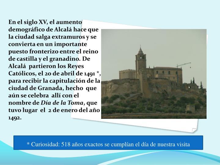 En el siglo XV, el aumento demográfico de Alcalá hace que la ciudad salga extramuros y se convierta en un importante puesto fronterizo entre el reino de castilla y el granadino. De  Alcalá  partieron los Reyes Católicos, el 20 de abril de 1491 *,  para recibir la capitulación de la ciudad de Granada, hecho  que aún se celebra  allí con el nombre de