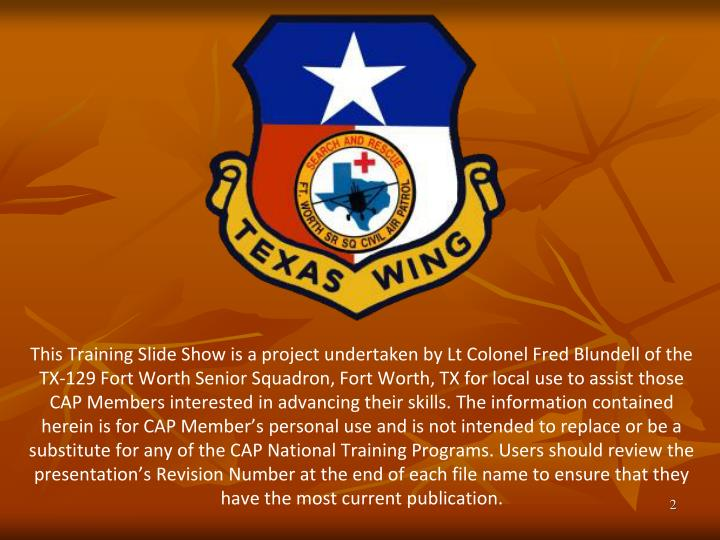 This Training Slide Show is a project undertaken by Lt Colonel Fred Blundell of the TX-129 Fort Worth Senior Squadron, Fort Worth, TX for local use to assist those CAP Members interested in advancing their skills. The information contained herein is for CAP Member's personal use and is not intended to replace or be a substitute for any of the CAP National Training Programs. Users should review the presentation's Revision Number at the end of each file name to ensure that they have the most current publication.