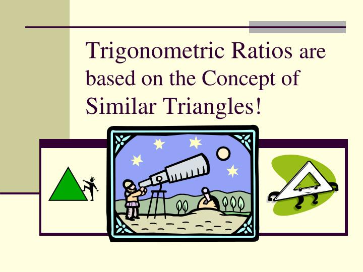Trigonometric ratios are based on the concept of similar triangles