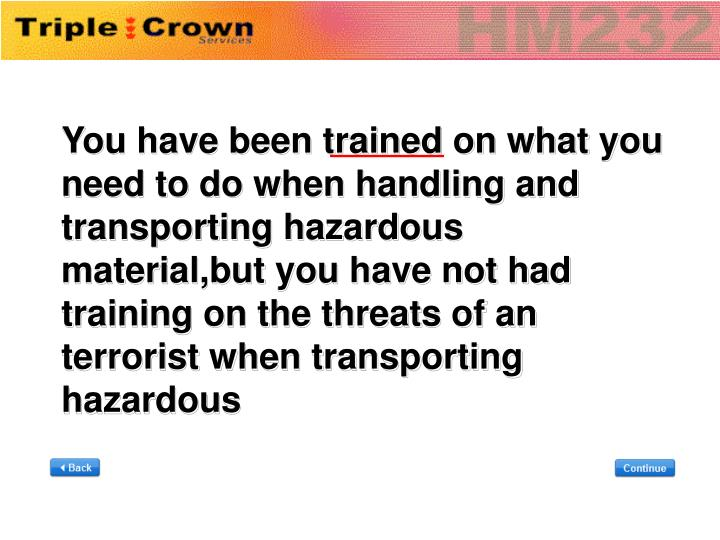 You have been trained on what you need to do when handling and transporting hazardous material,but you have not had training on the threats of an terrorist when transporting  hazardous