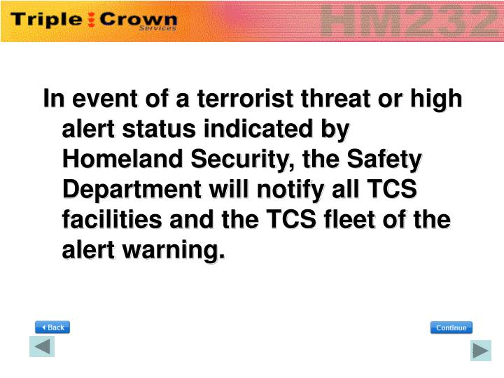 In event of a terrorist threat or high alert status indicated by Homeland Security, the Safety Department will notify all TCS facilities and the TCS fleet of the alert warning.
