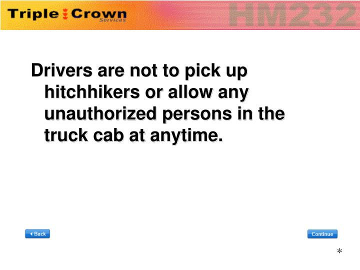 Drivers are not to pick up hitchhikers or allow any unauthorized persons in the truck cab at anytime.