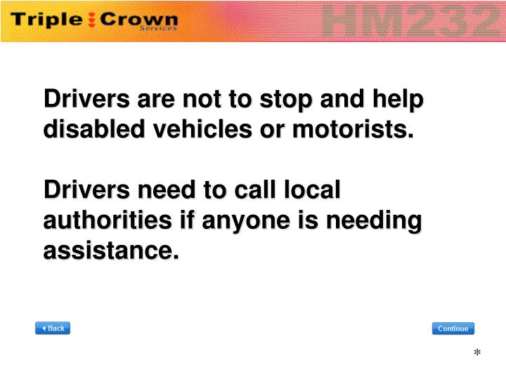 Drivers are not to stop and help disabled vehicles or motorists.