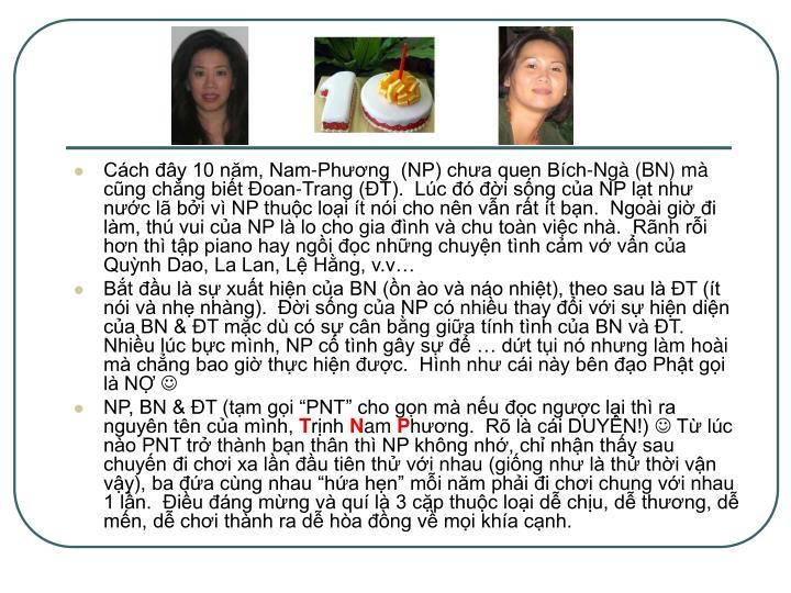 Cách đây 10 năm, Nam-Phương  (NP) chưa quen Bích-Ngà (BN) mà cũng chẳng biết Đoan-Trang (ĐT).  Lúc đó đời sống của NP lạt như nước lã bởi vì NP thuộc loại ít nói cho nên vẫn rất ít bạn.  Ngoài giờ đi làm, thú vui của NP là lo cho gia đình và chu toàn việc nhà.  Rãnh rỗi hơn thì tập piano hay ngồi đọc những chuyện tình cảm vớ vẩn của Quỳnh Dao, La Lan, Lệ Hằng, v.v…