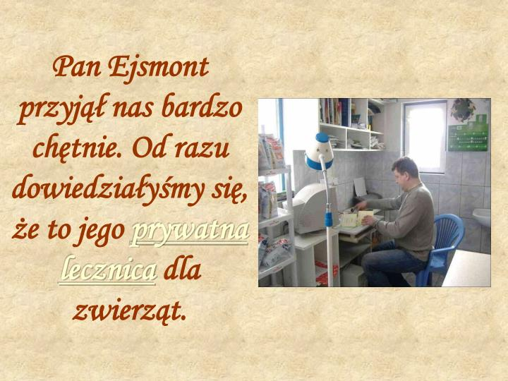 Pan Ejsmont przyjął nas bardzo chętnie. Od razu dowiedziałyśmy się, że to jego