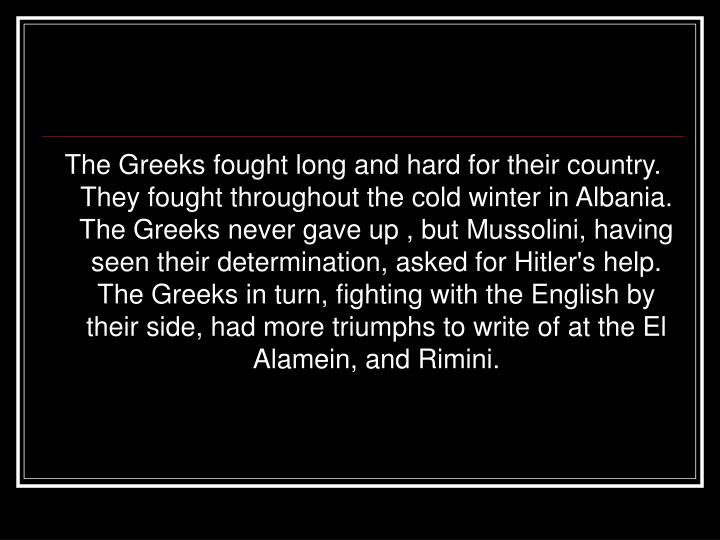 The Greeks fought long and hard for their country. They fought throughout the cold winter in Albania. The Greeks never gave up , but Mussolini, having seen their determination, asked for Hitler's help. The Greeks in turn, fighting with the English by their side, had more triumphs to write of at the El Alamein, and Rimini.