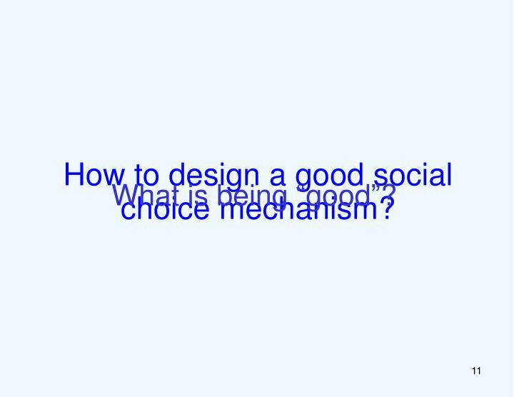 How to design a good social choice mechanism?