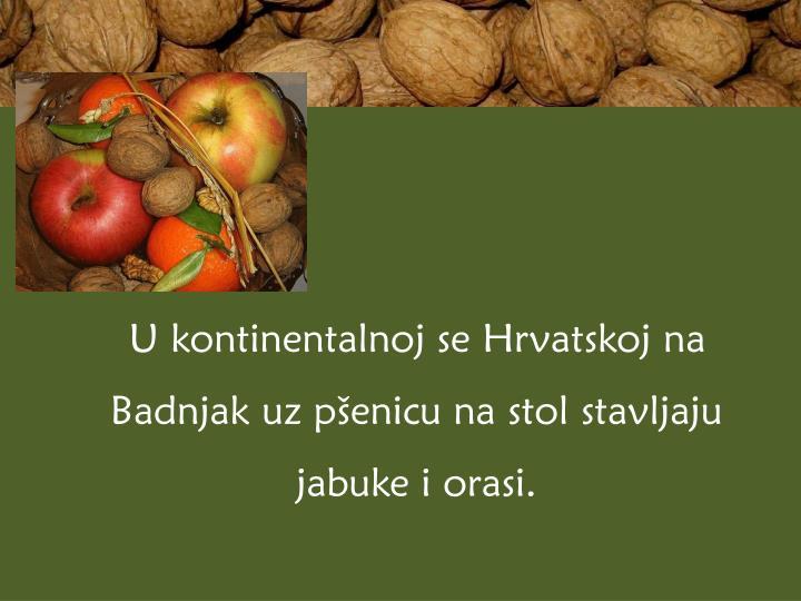 U kontinentalnoj se Hrvatskoj na Badnjak uz pšenicu na stol stavljaju jabuke i orasi.