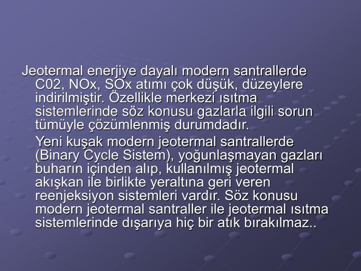 Jeotermal enerjiye dayal modern santrallerde C02, NOx, SOx atm ok dk, dzeylere indirilmitir. zellikle merkezi stma sistemlerinde sz konusu gazlarla ilgili sorun tmyle zmlenmi durumdadr.