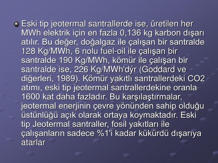 Eski tip jeotermal santrallerde ise, retilen her MWh elektrik iin en fazla 0,136 kg karbon dar atlr. Bu deer, doalgaz ile alan bir santralde 128 Kg/MWh, 6 nolu fuel-oil ile alan bir santralde 190 Kg/MWh, kmr ile alan bir santralde ise, 226 Kg/MWh'dr (Goddard ve dierleri, 1989). Kmr yaktl santrallerdeki CO2 atm, eski tip jeotermal santrallerdekine oranla 1600 kat daha fazladr. Bu karlatrmalar, jeotermal enerjinin evre ynnden sahip olduu stnl ak olarak ortaya koymaktadr. Eski tip Jeotermal santraller, fosil yaktlar ile alanlarn sadece %1'i kadar kkrd darya atarlar
