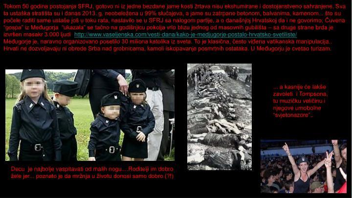 """Tokom 50 godina postojanja SFRJ, gotovo ni iz jedne bezdane jame kosti žrtava nisu ekshumirane i dostojanstveno sahranjene. Sva ta ustaška stratišta su i danas 2013. g. neobeležena u 99% slučajeva, a jame su zatrpane betonom, balvanima, kamenom... što su počele raditi same ustaše još u toku rata, nastavilo se u SFRJ sa nalogom partije, a o današnjoj Hrvatskoj da i ne govorimo; Čuvena """"gospa"""" iz Međugorja  """"ukazala"""" se tačno na godišnjicu pokolja vrlo blizu jednog od masovnih gubilišta – sa druge strane brda je izvršen masakr 3.000 ljudi"""